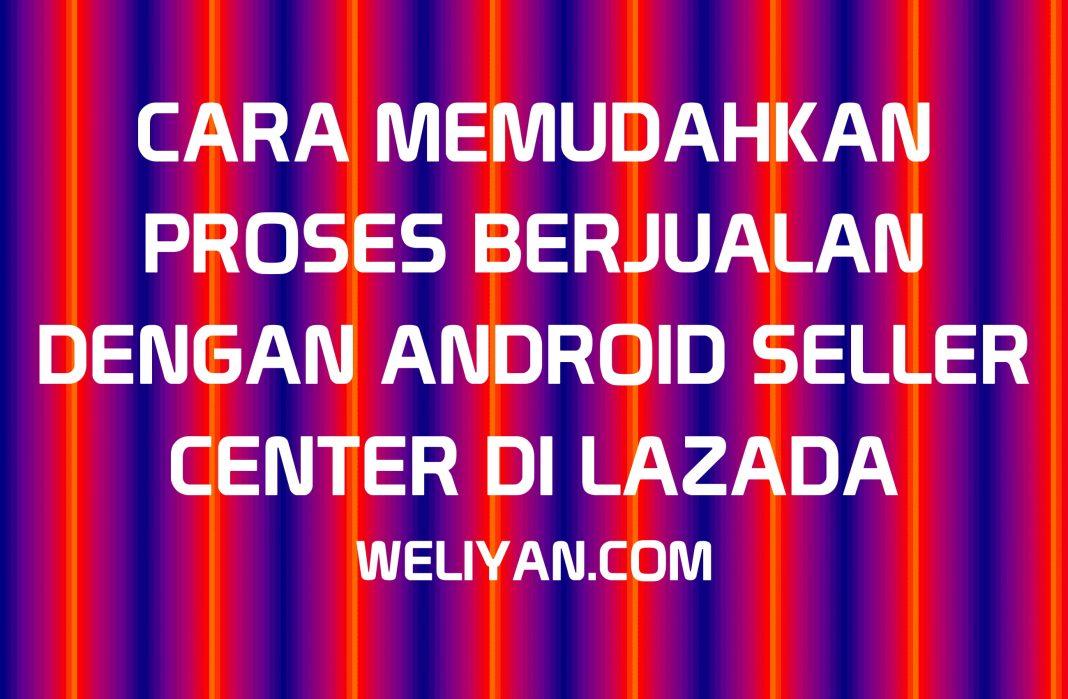 Bagaimana Cara Memudahkan Proses Berjualan dengan Android Seller Center di LAZADA